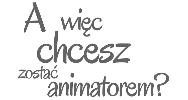 A więc chcesz zostać animatorem?